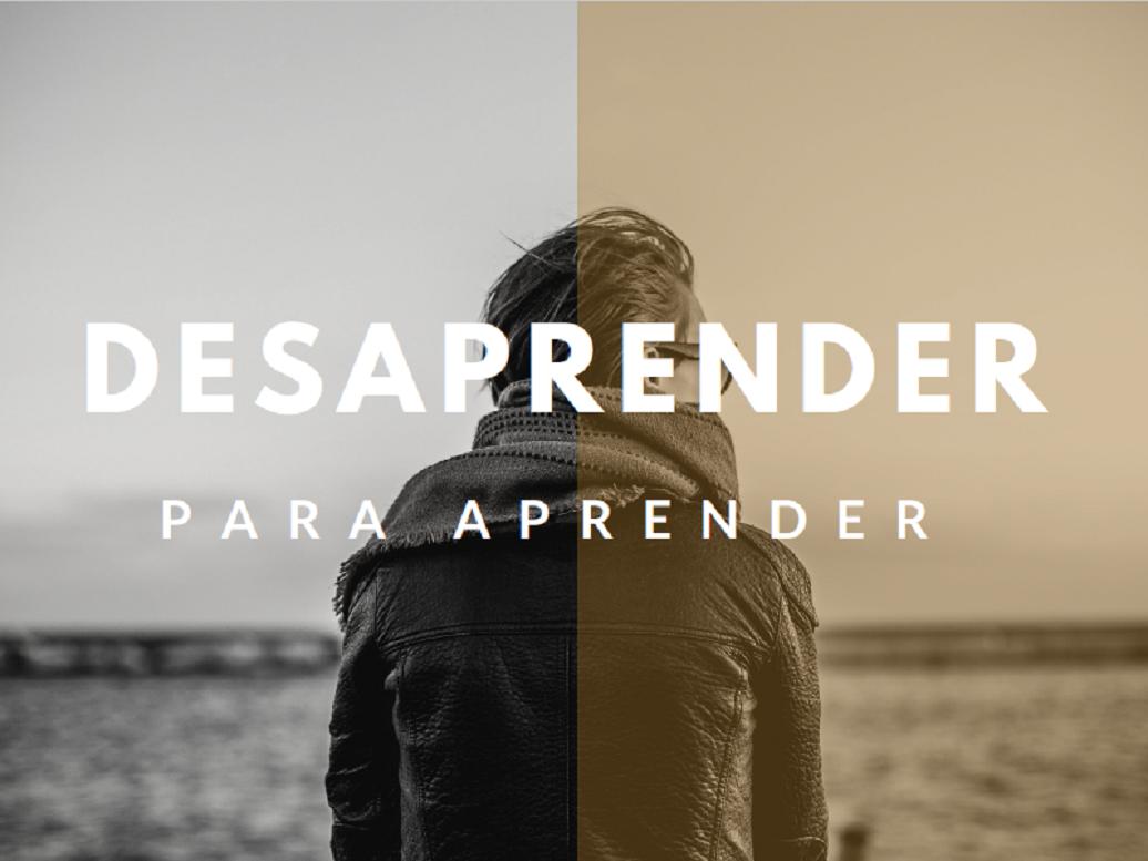 DESAPRENDER PARA PODER APRENDER